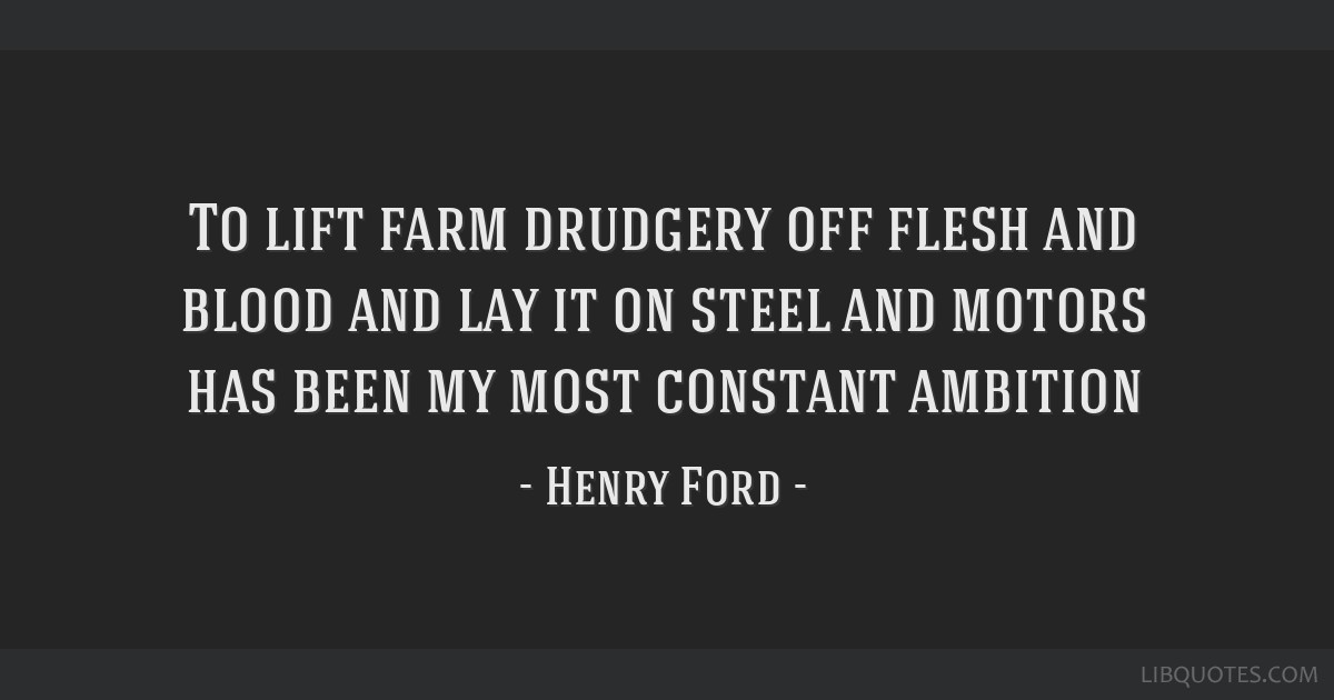 To lift farm drudgery off flesh and blood and lay it on steel and motors has been my most constant ambition