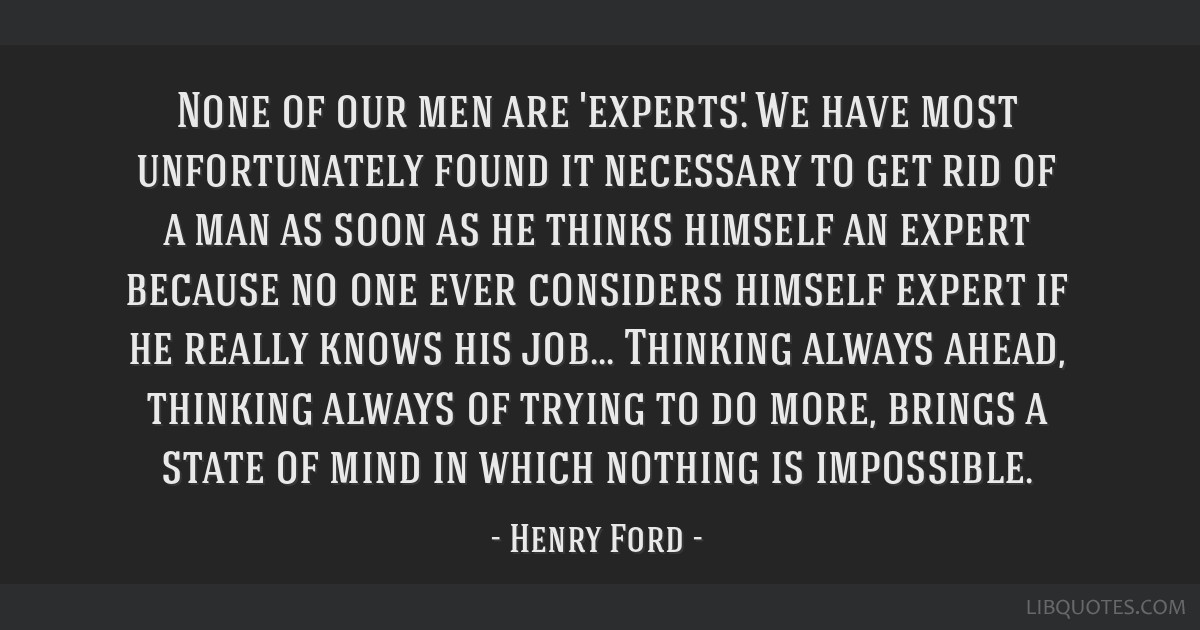 None of our men are 'experts.' We have most unfortunately found it necessary to get rid of a man as soon as he thinks himself an expert because no...
