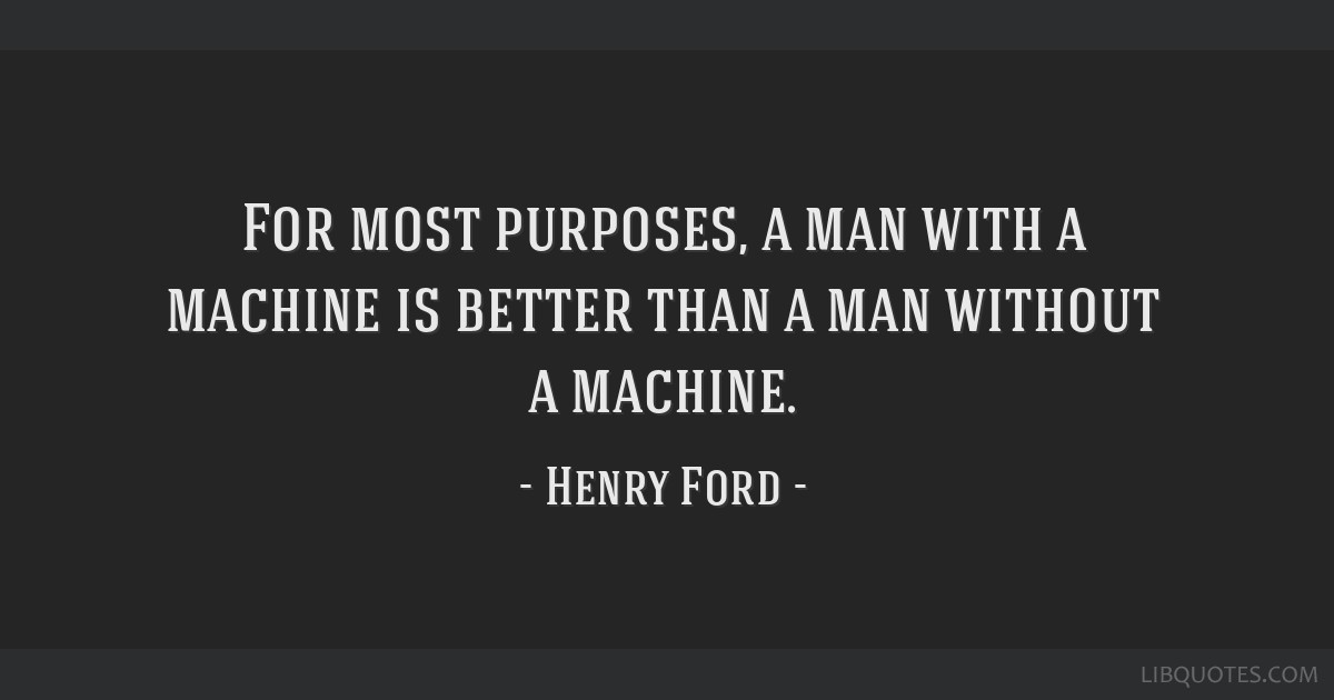 For most purposes, a man with a machine is better than a man without a machine.