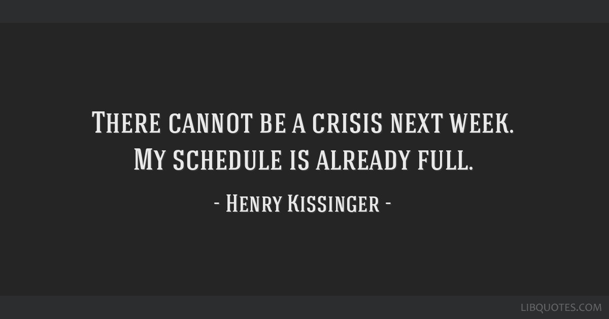 There Cannot Be A Crisis Next Week My Schedule Is Already Full