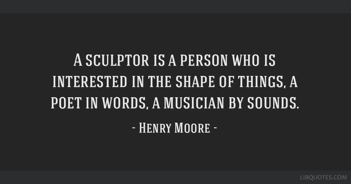 A sculptor is a person who is interested in the shape of things, a poet in words, a musician by sounds.