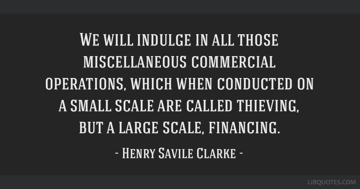 We will indulge in all those miscellaneous commercial operations, which when conducted on a small scale are called thieving, but a large scale,...