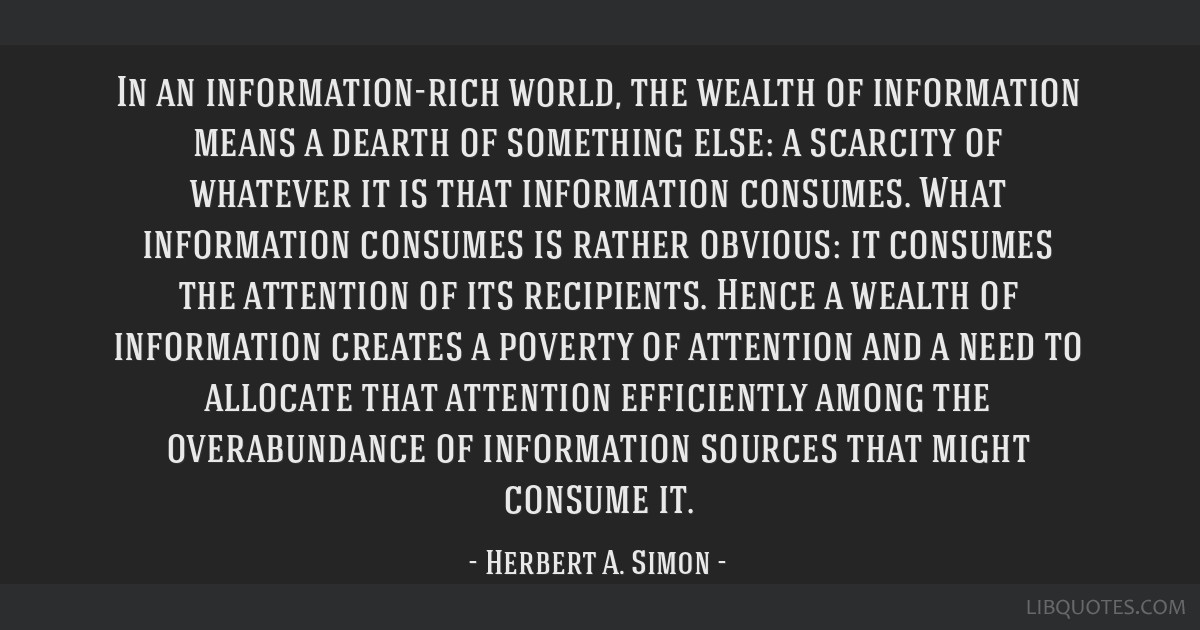 In an information-rich world, the wealth of information means a dearth of something else: a scarcity of whatever it is that information consumes....