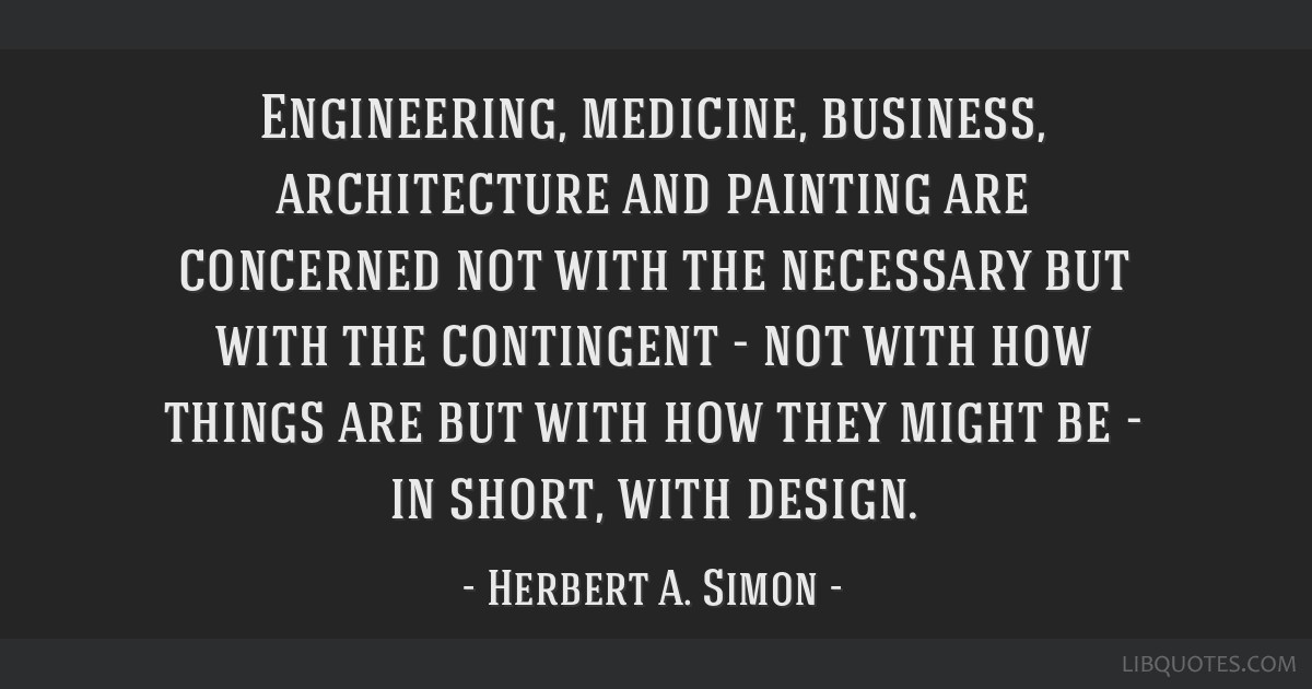 Engineering, medicine, business, architecture and painting are concerned not with the necessary but with the contingent - not with how things are but ...