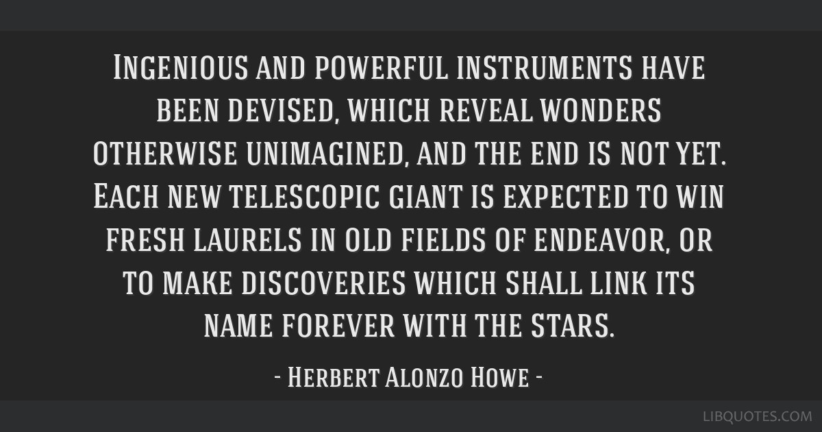 Ingenious and powerful instruments have been devised, which reveal wonders otherwise unimagined, and the end is not yet. Each new telescopic giant is ...