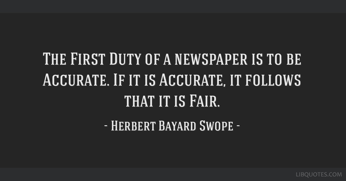 The First Duty of a newspaper is to be Accurate. If it is Accurate, it follows that it is Fair.