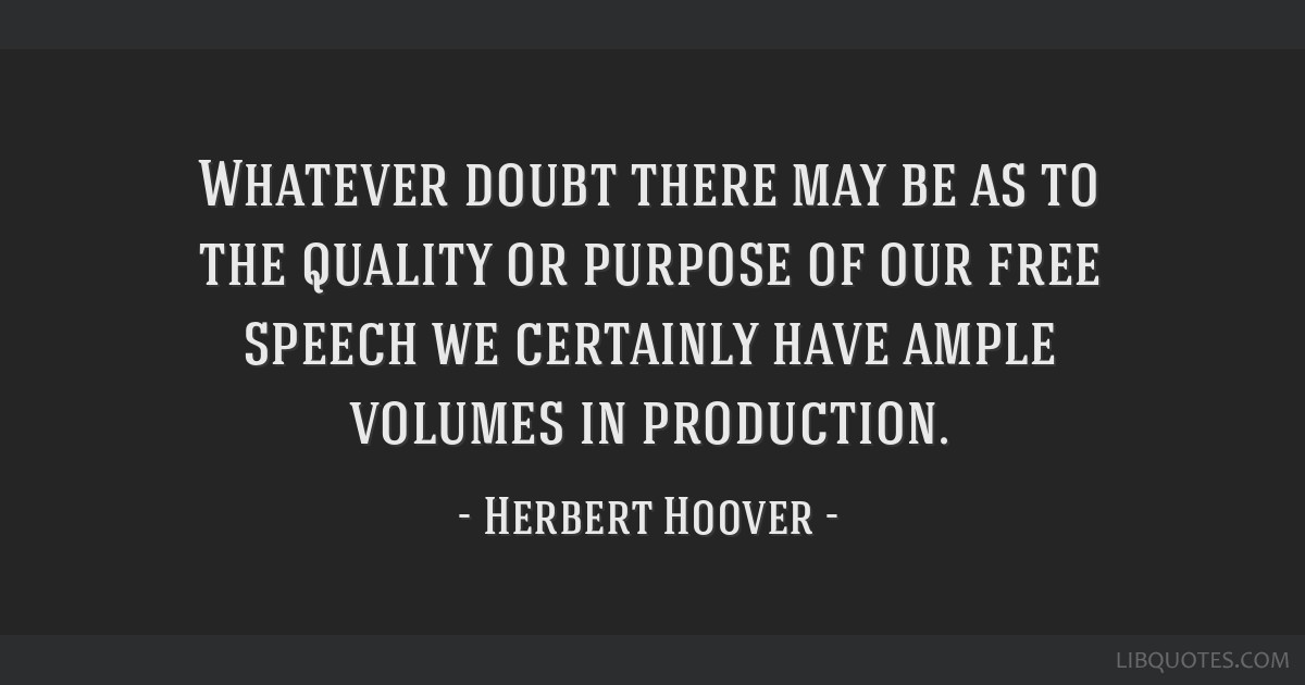 Whatever doubt there may be as to the quality or purpose of our free speech we certainly have ample volumes in production.
