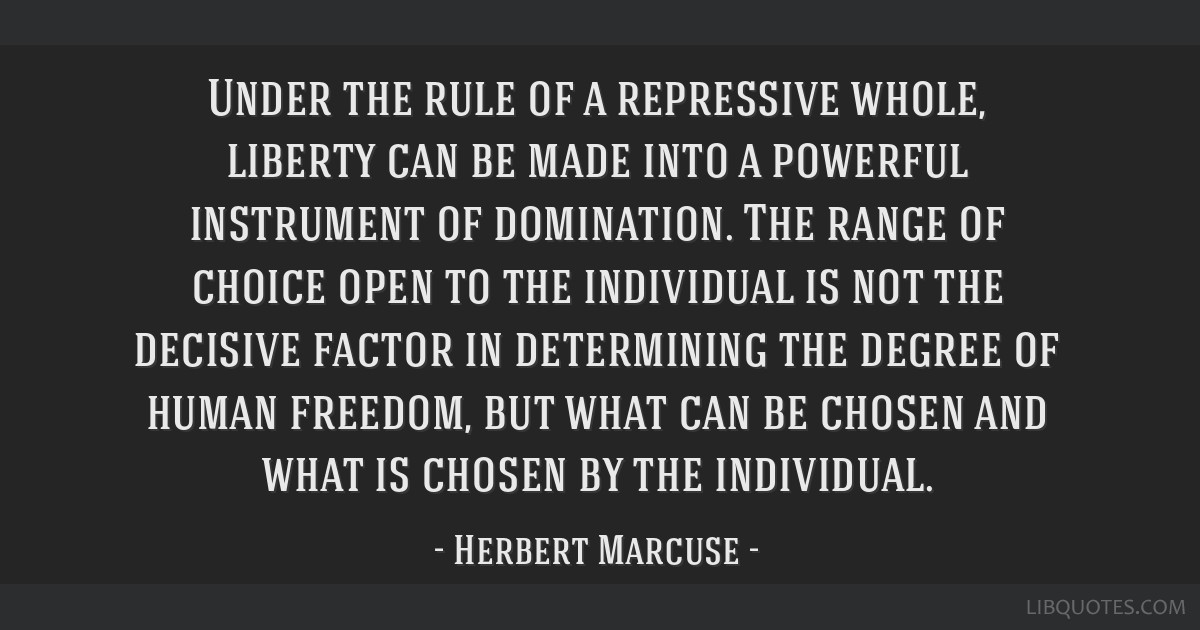 Under the rule of a repressive whole, liberty can be made into a powerful instrument of domination. The range of choice open to the individual is not ...