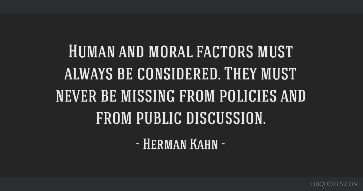 Human and moral factors must always be considered. They must never be missing from policies and from public discussion.