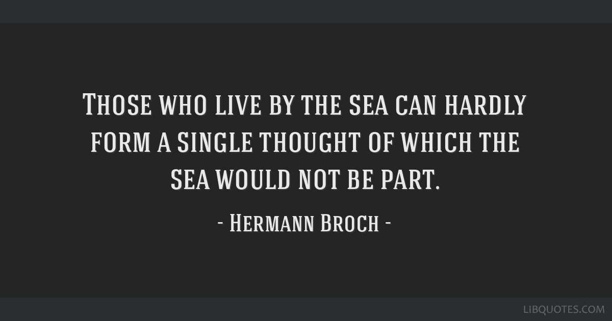 Those who live by the sea can hardly form a single thought of which the sea would not be part.