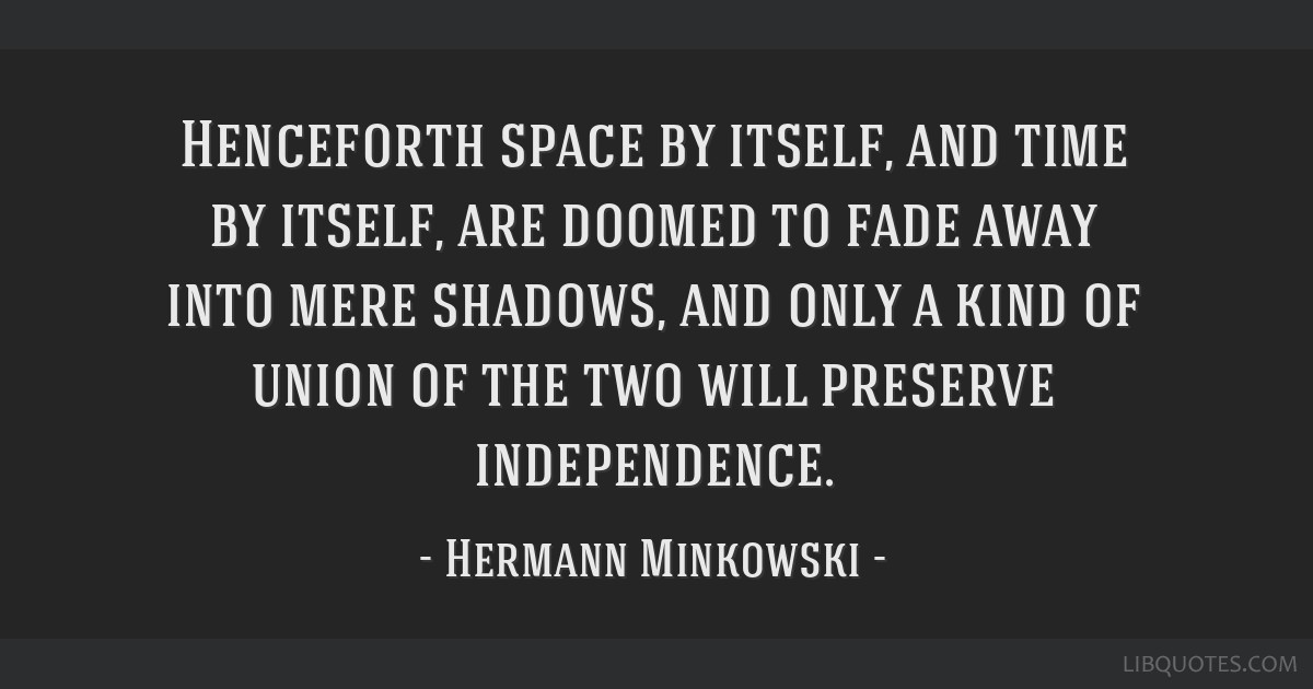 Henceforth space by itself, and time by itself, are doomed to fade away into mere shadows, and only a kind of union of the two will preserve...
