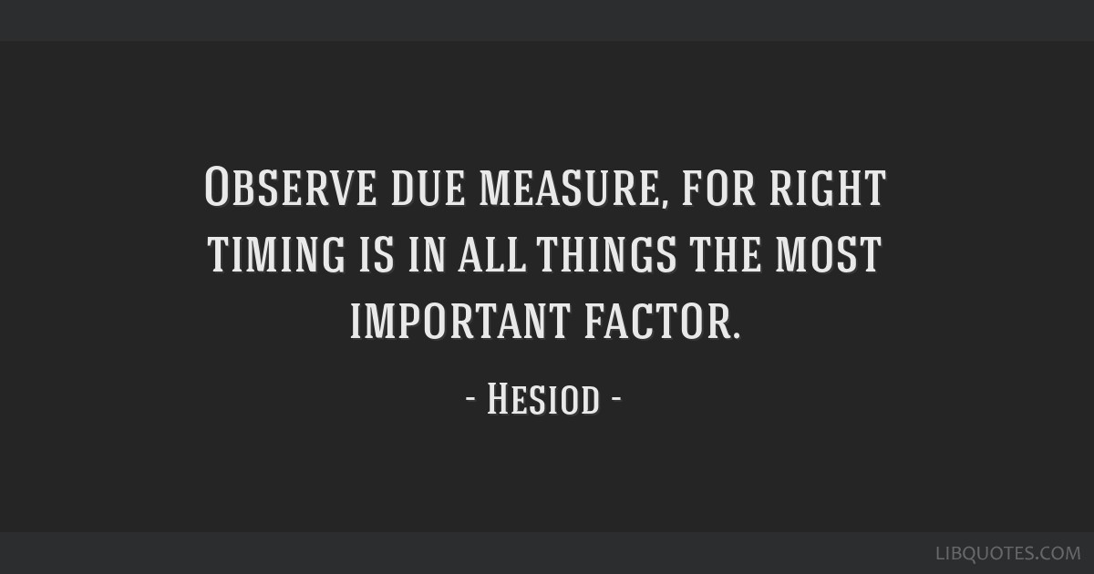 Observe due measure, for right timing is in all things the most important factor.