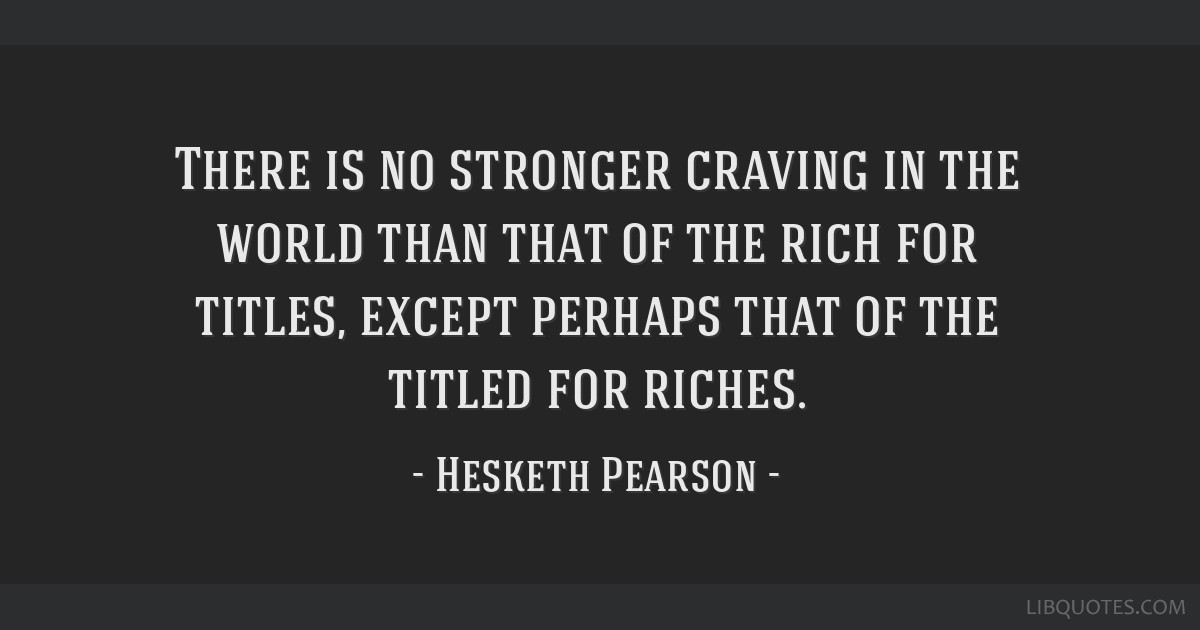 There is no stronger craving in the world than that of the rich for titles, except perhaps that of the titled for riches.