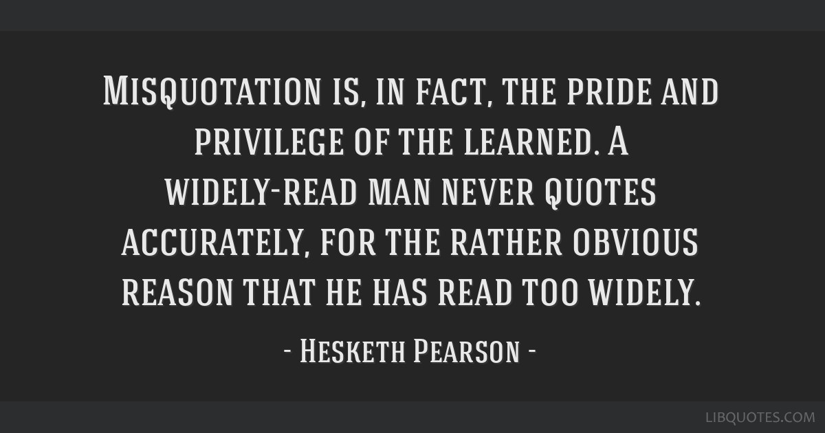 Misquotation is, in fact, the pride and privilege of the learned. A widely-read man never quotes accurately, for the rather obvious reason that he...
