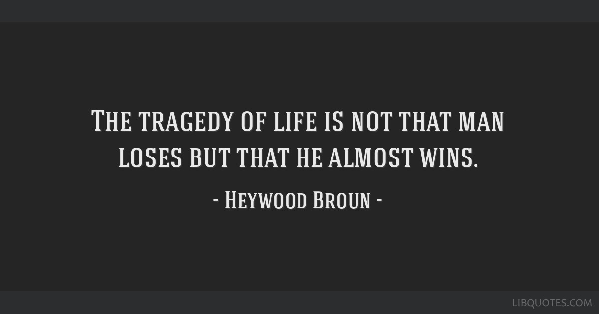 The tragedy of life is not that man loses but that he almost wins.