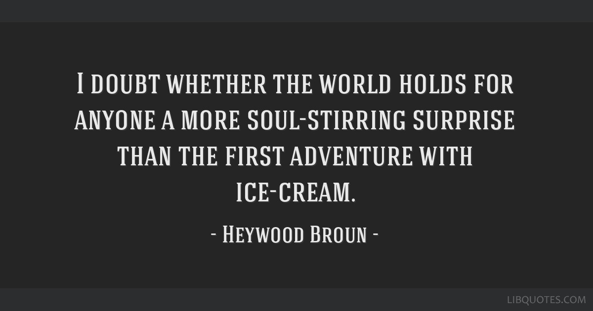 I doubt whether the world holds for anyone a more soul-stirring surprise than the first adventure with ice-cream.