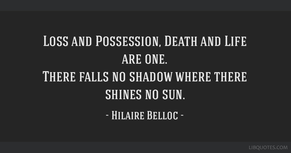 Loss and Possession, Death and Life are one. There falls no shadow where there shines no sun.