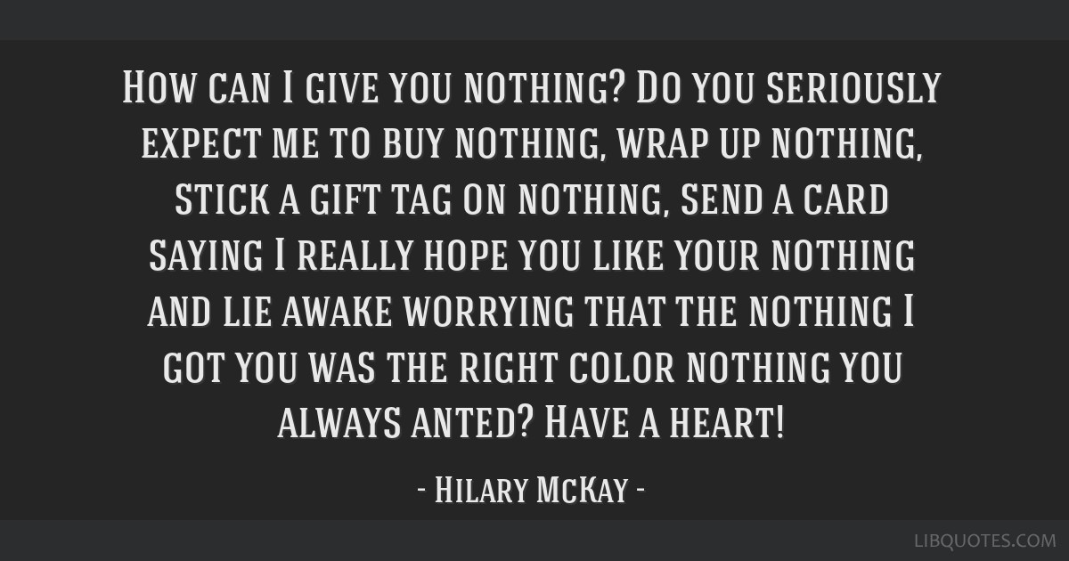 How can I give you nothing? Do you seriously expect me to buy nothing, wrap up nothing, stick a gift tag on nothing, send a card saying I really hope ...