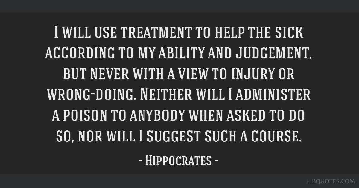 I will use treatment to help the sick according to my ability and judgement, but never with a view to injury or wrong-doing. Neither will I...