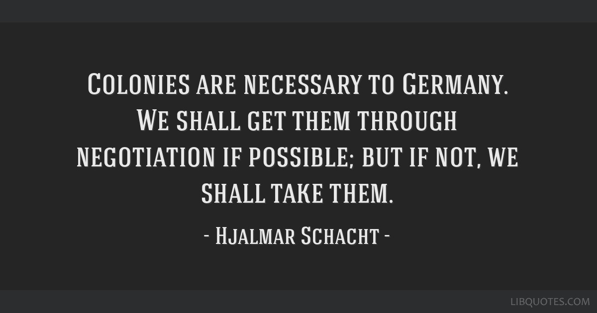 Colonies are necessary to Germany. We shall get them through negotiation if possible; but if not, we shall take them.