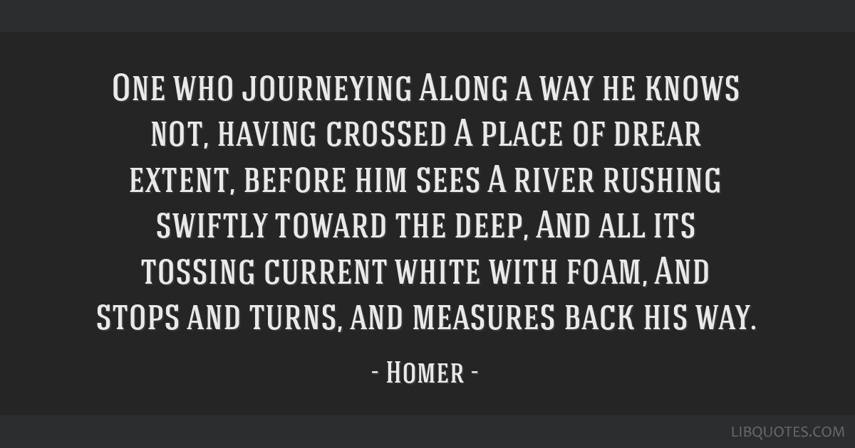 One who journeying Along a way he knows not, having crossed A place of drear extent, before him sees A river rushing swiftly toward the deep, And all ...