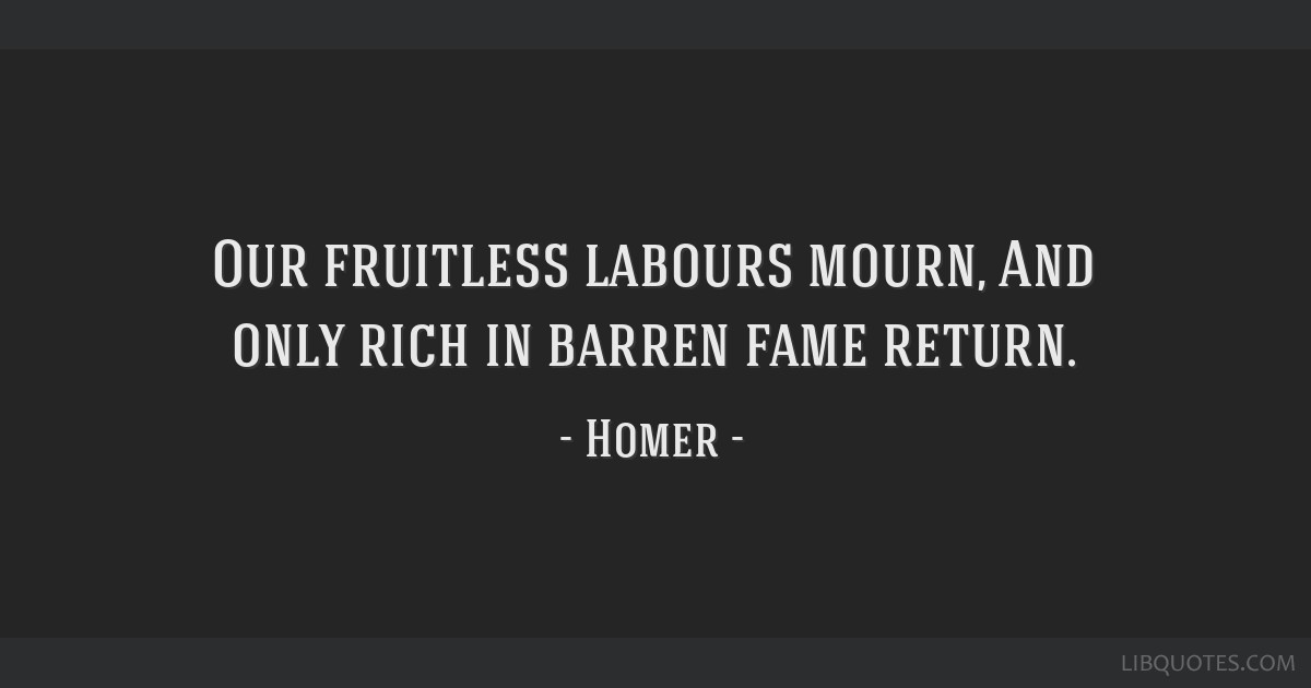 Our fruitless labours mourn, And only rich in barren fame return.