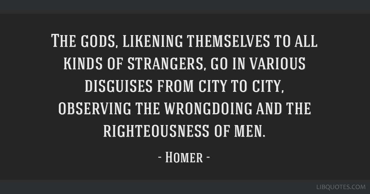 The gods, likening themselves to all kinds of strangers, go in various disguises from city to city, observing the wrongdoing and the righteousness of ...