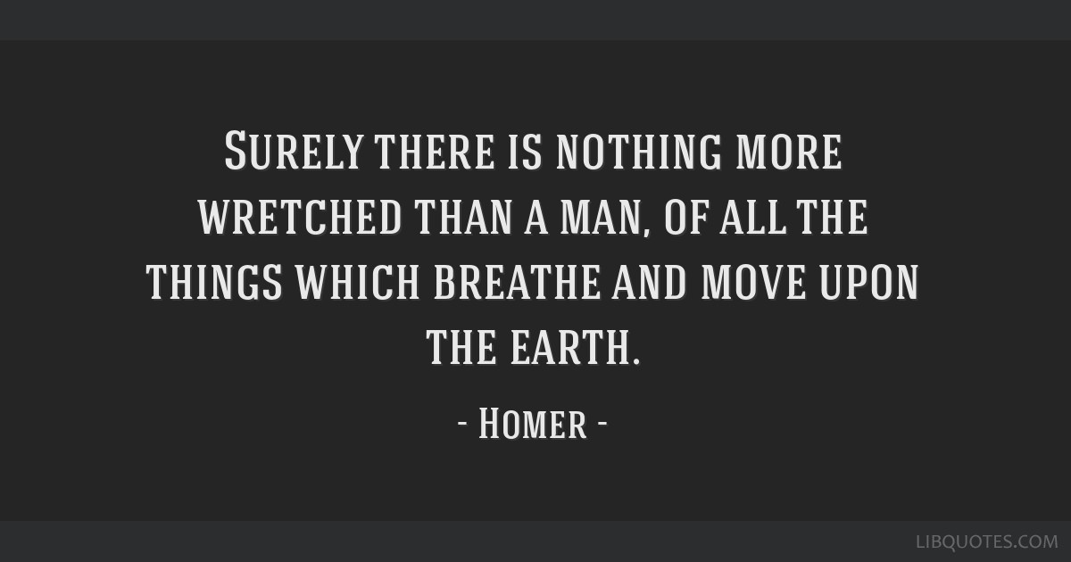 Surely there is nothing more wretched than a man, of all the things which breathe and move upon the earth.