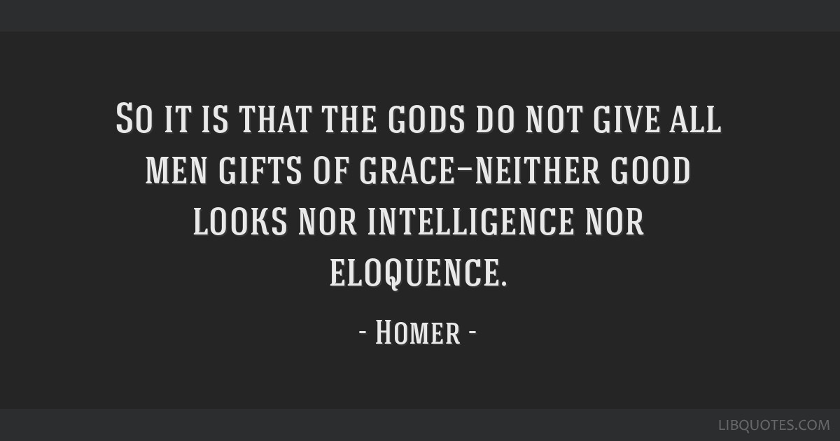 So it is that the gods do not give all men gifts of grace—neither good looks nor intelligence nor eloquence.