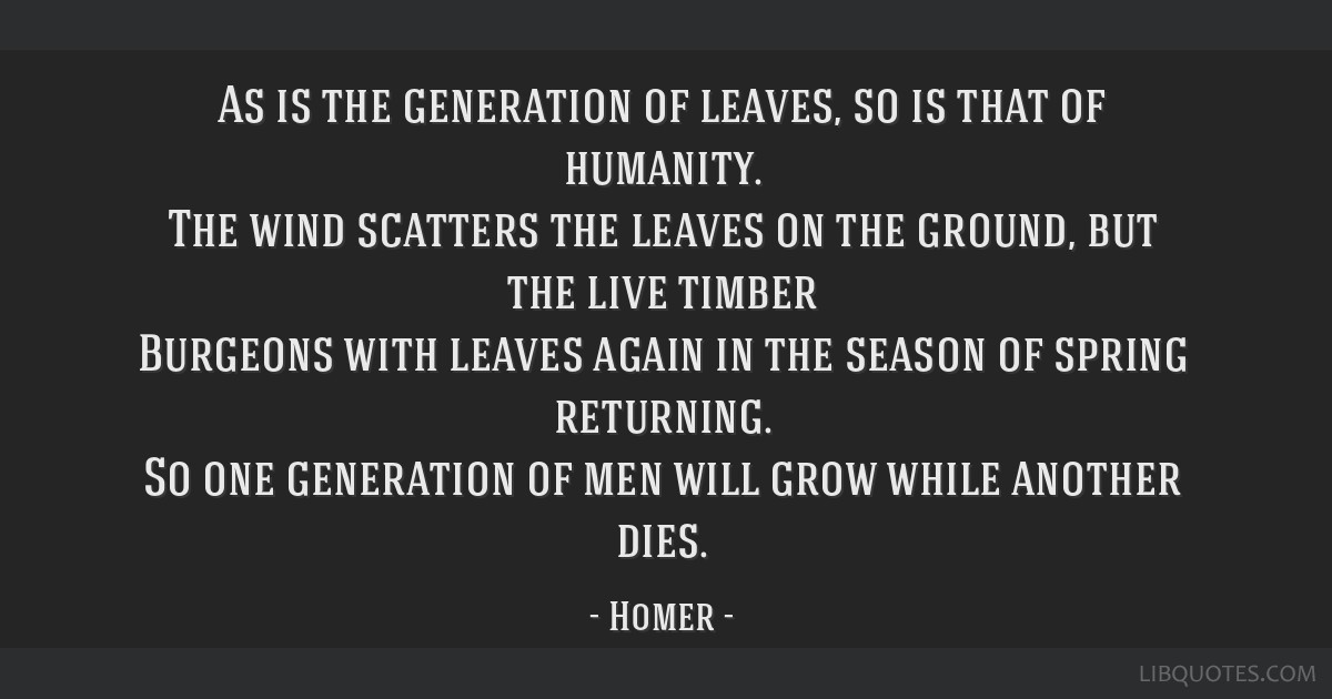 As is the generation of leaves, so is that of humanity. The wind scatters the leaves on the ground, but the live timber Burgeons with leaves again in ...
