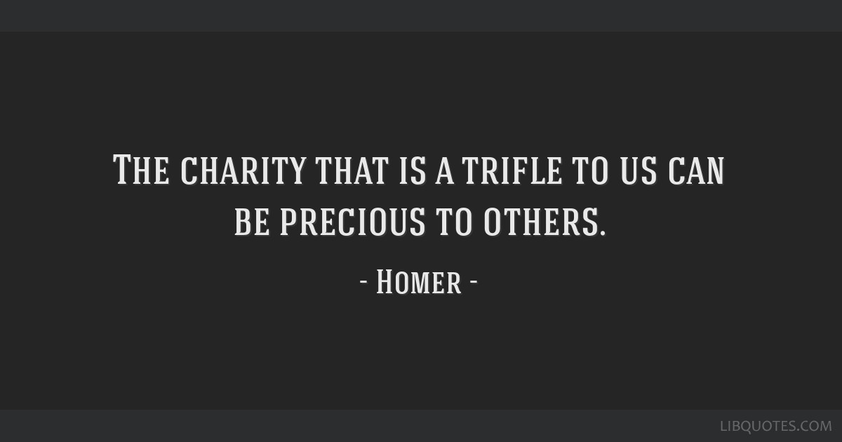 The charity that is a trifle to us can be precious to others.