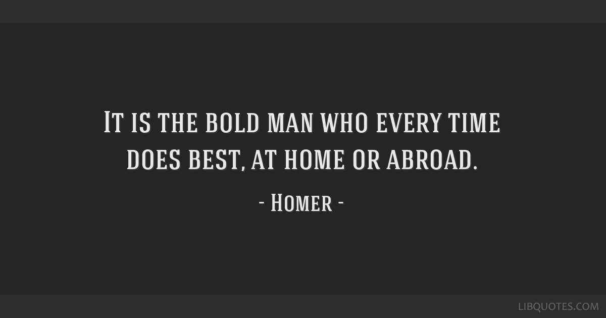 It is the bold man who every time does best, at home or abroad.