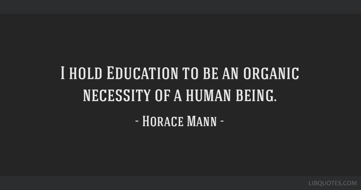 I hold Education to be an organic necessity of a human being.