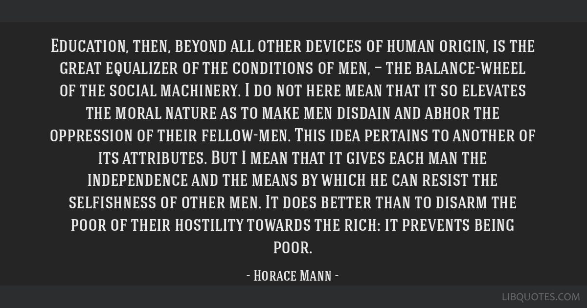Education, then, beyond all other devices of human origin, is the great equalizer of the conditions of men, — the balance-wheel of the social...