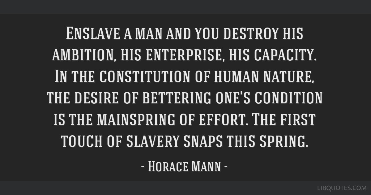 Enslave a man and you destroy his ambition, his enterprise, his capacity. In the constitution of human nature, the desire of bettering one's...
