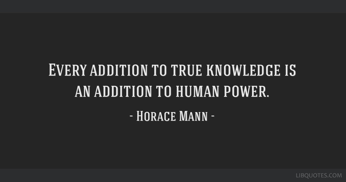 Every addition to true knowledge is an addition to human power.