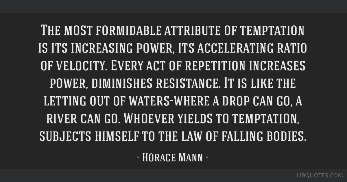 The most formidable attribute of temptation is its increasing power, its accelerating ratio of velocity. Every act of repetition increases power,...