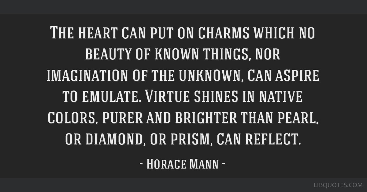 The heart can put on charms which no beauty of known things, nor imagination of the unknown, can aspire to emulate. Virtue shines in native colors,...