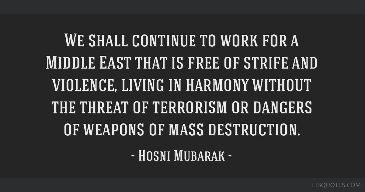 We shall continue to work for a Middle East that is free of strife and violence, living in harmony without the threat of terrorism or dangers of...