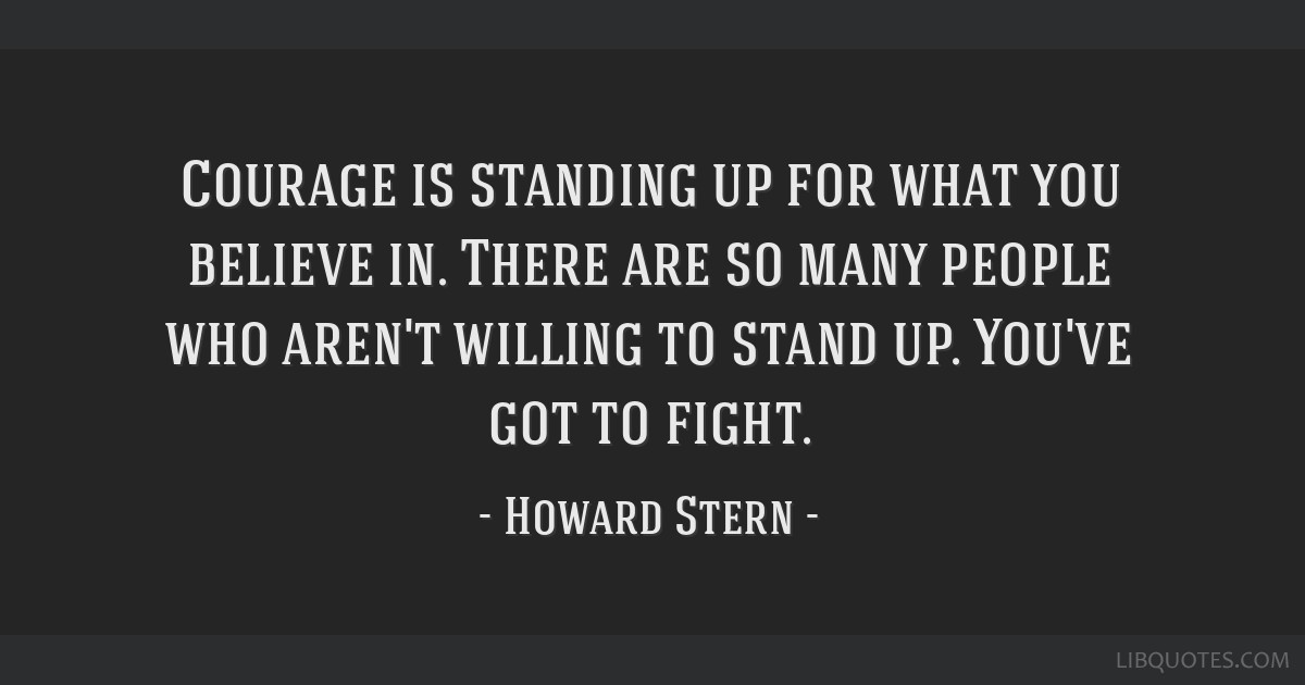 Courage Is Standing Up For What You Believe In There Are So Many