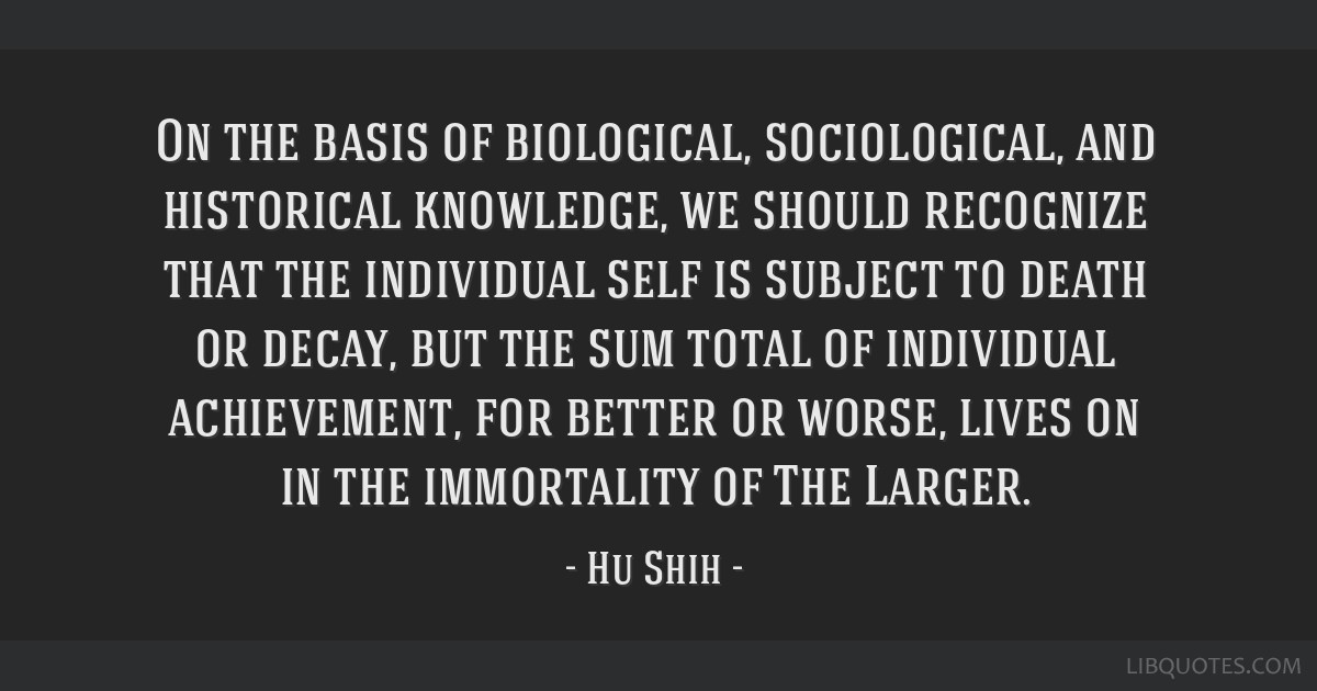 On the basis of biological, sociological, and historical knowledge, we should recognize that the individual self is subject to death or decay, but...