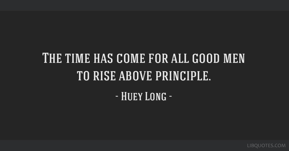 The time has come for all good men to rise above principle.