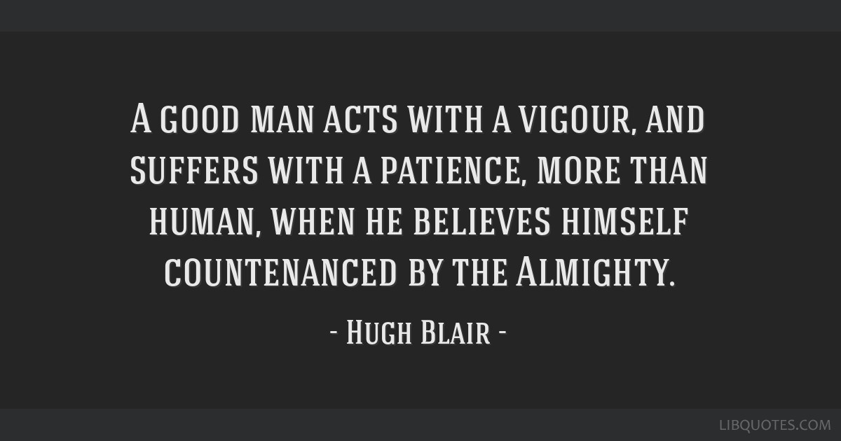 A good man acts with a vigour, and suffers with a patience, more than human, when he believes himself countenanced by the Almighty.