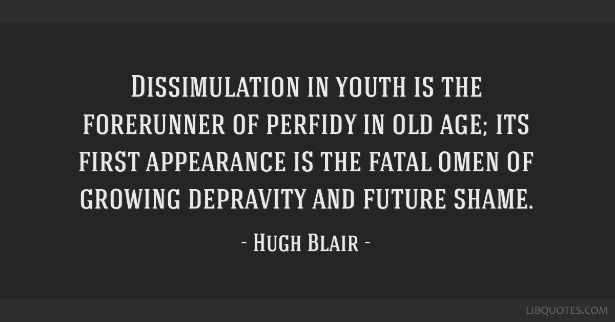 Dissimulation in youth is the forerunner of perfidy in old age; its first appearance is the fatal omen of growing depravity and future shame.