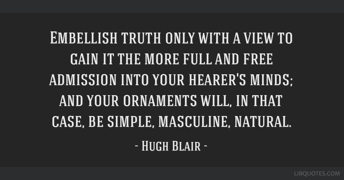 Embellish truth only with a view to gain it the more full and free admission into your hearer's minds; and your ornaments will, in that case, be...
