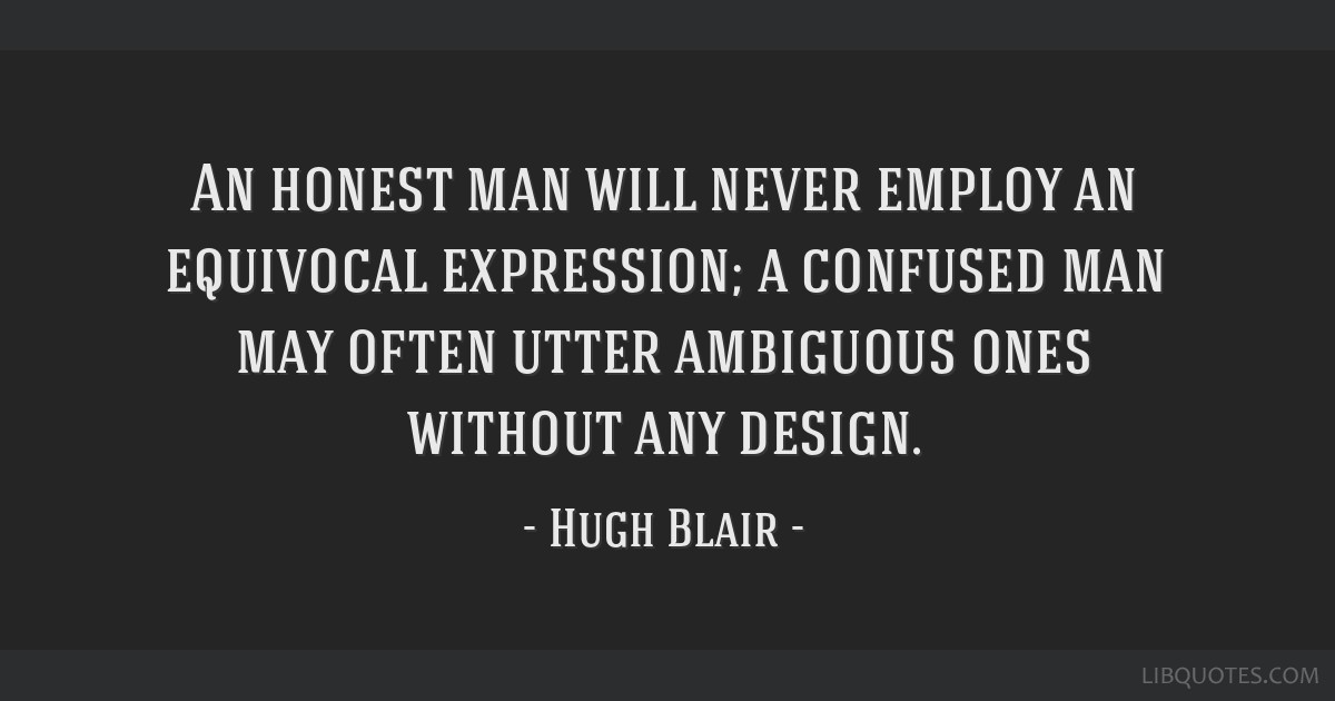 An honest man will never employ an equivocal expression; a confused man may often utter ambiguous ones without any design.