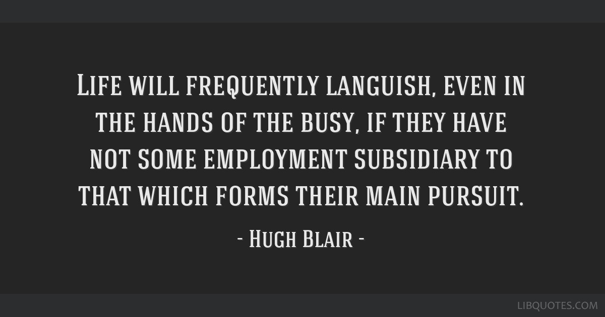 Life will frequently languish, even in the hands of the busy, if they have not some employment subsidiary to that which forms their main pursuit.