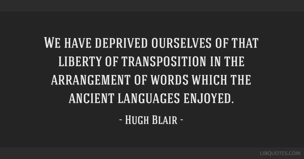 We have deprived ourselves of that liberty of transposition in the arrangement of words which the ancient languages enjoyed.