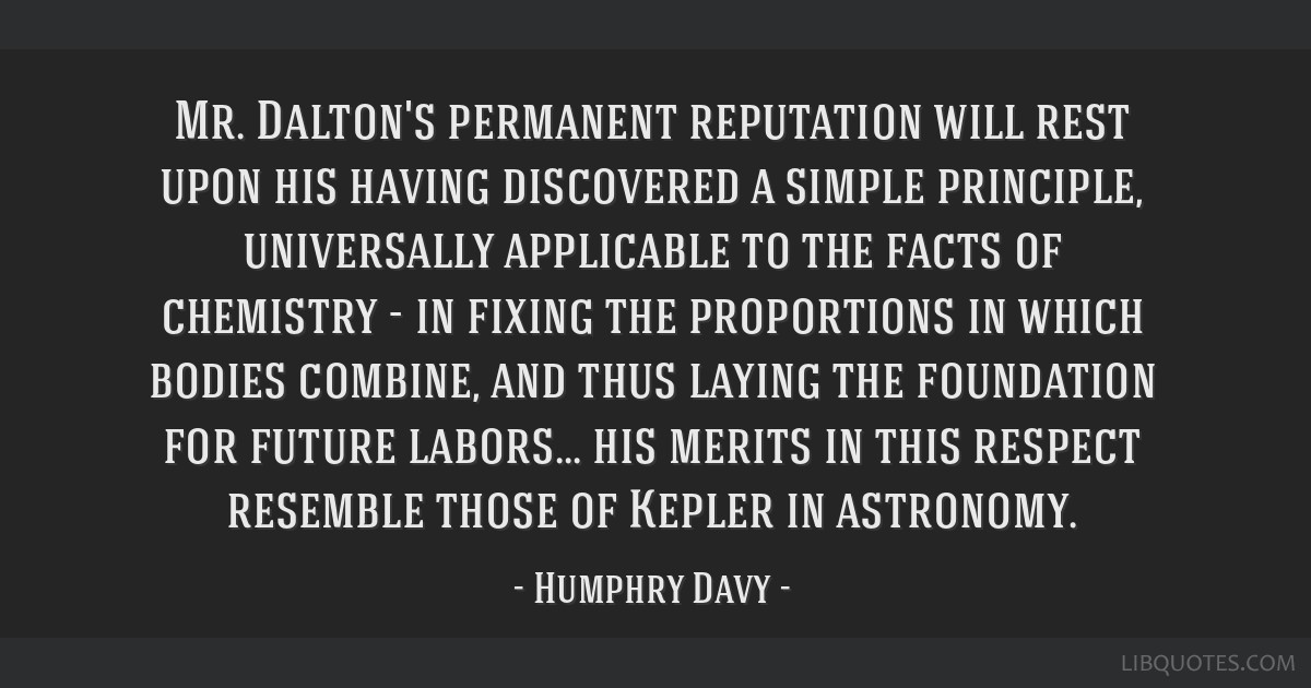 Mr. Dalton's permanent reputation will rest upon his having discovered a simple principle, universally applicable to the facts of chemistry - in...