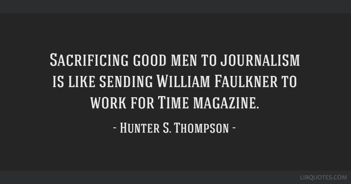 Sacrificing good men to journalism is like sending William Faulkner to work for Time magazine.